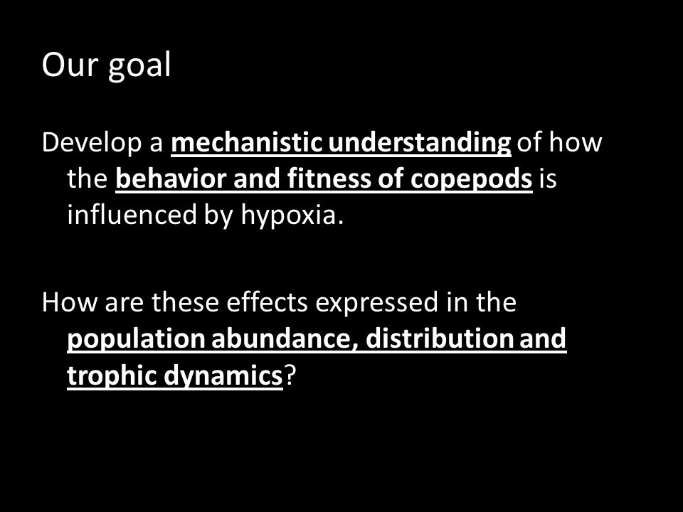 Our goal Develop a mechanistic understanding of how the behavior and fitness of copepods is influenced by hypoxia.