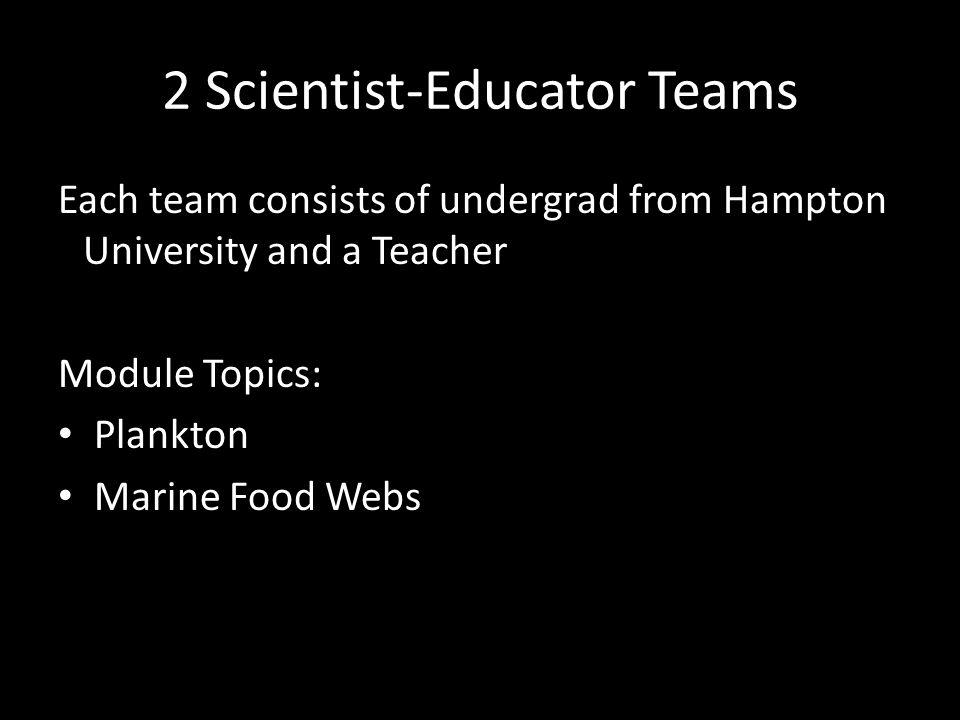 2 Scientist-Educator Teams Each team consists of undergrad from Hampton University and a Teacher Module Topics: Plankton Marine Food Webs