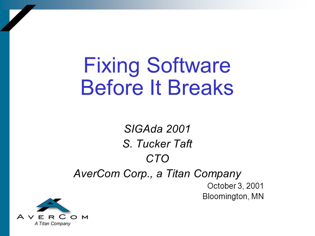 Fixing Software Before It Breaks SIGAda 2001 S. Tucker Taft CTO AverCom Corp., a Titan Company October 3, 2001 Bloomington, MN