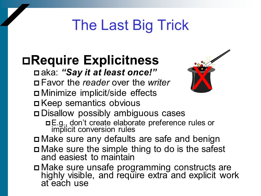 "The Last Big Trick  Require Explicitness  aka: ""Say it at least once!""  Favor the reader over the writer  Minimize implicit/side effects  Keep se"