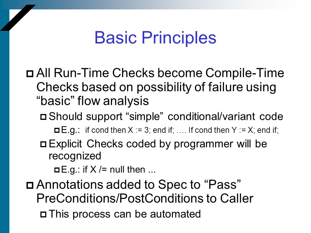 "Basic Principles  All Run-Time Checks become Compile-Time Checks based on possibility of failure using ""basic"" flow analysis  Should support ""simple"