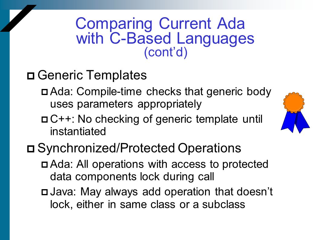Comparing Current Ada with C-Based Languages (cont'd)  Generic Templates  Ada: Compile-time checks that generic body uses parameters appropriately 