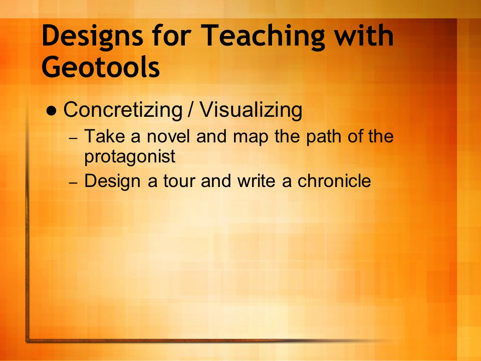 Designs for Teaching with Geotools Concretizing / Visualizing – Take a novel and map the path of the protagonist – Design a tour and write a chronicle