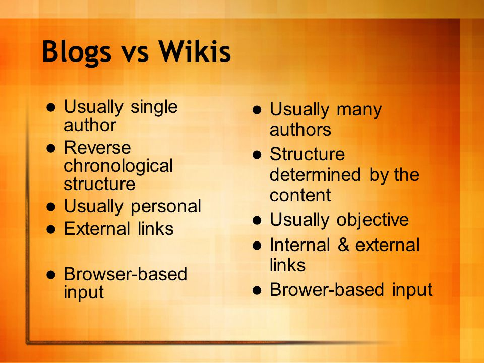 Blogs vs Wikis Usually single author Reverse chronological structure Usually personal External links Browser-based input Usually many authors Structure determined by the content Usually objective Internal & external links Brower-based input Usually many authors Structure determined by the content Usually objective Internal & external links Brower-based input