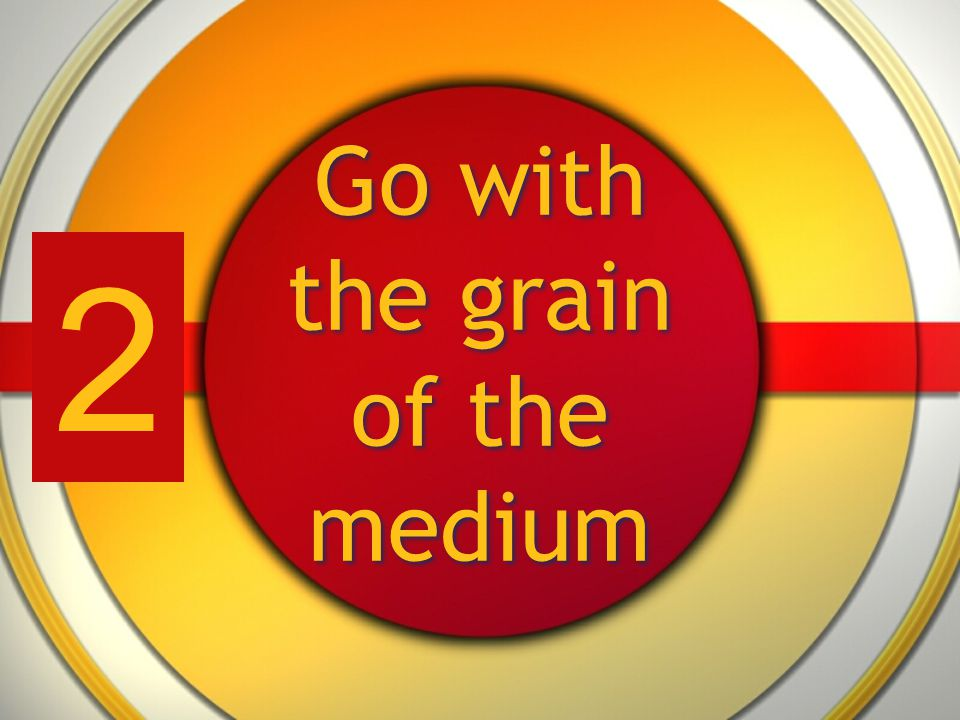 Go with the grain of the medium 2