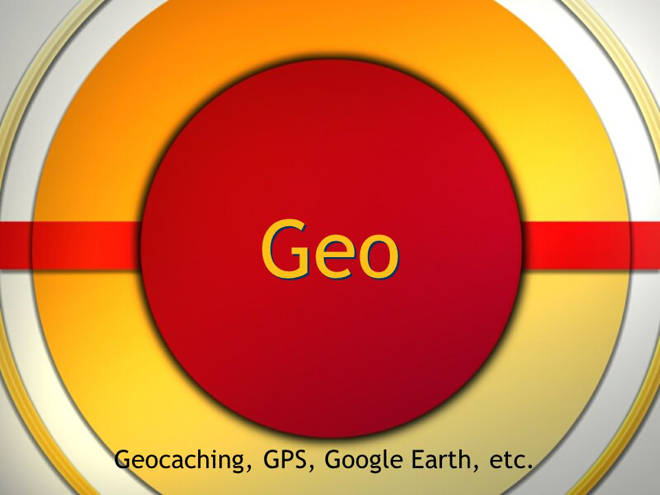 Geo Geocaching, GPS, Google Earth, etc.