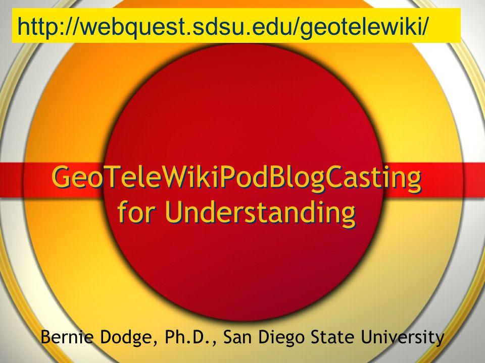 GeoTeleWikiPodBlogCasting for Understanding Bernie Dodge, Ph.D., San Diego State University http://webquest.sdsu.edu/geotelewiki/