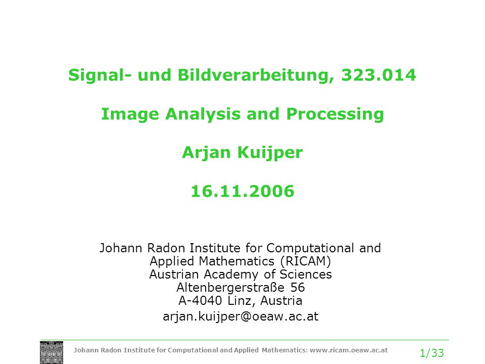 Johann Radon Institute for Computational and Applied Mathematics: www.ricam.oeaw.ac.at 2/33 Summary of the previous weeks Invariant differential feature detectors are special (mostly) polynomial combinations of image derivatives, which exhibit invariance under some chosen group of transformations.
