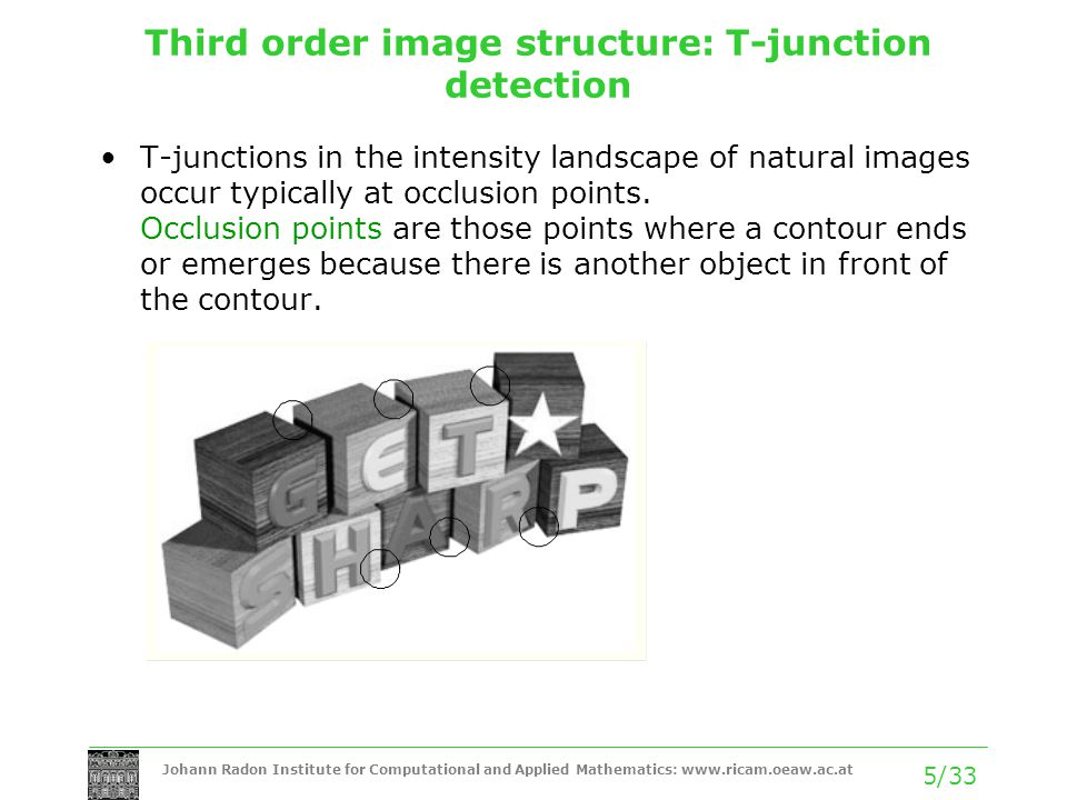 Johann Radon Institute for Computational and Applied Mathematics: www.ricam.oeaw.ac.at 5/33 Third order image structure: T-junction detection T-junctions in the intensity landscape of natural images occur typically at occlusion points.