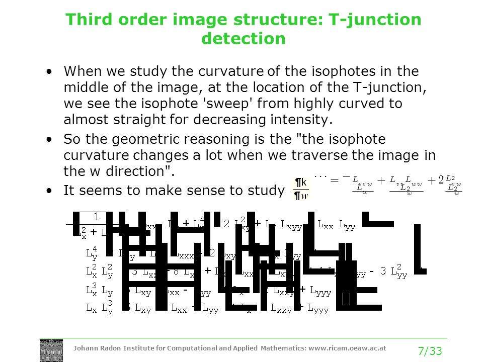 Johann Radon Institute for Computational and Applied Mathematics: www.ricam.oeaw.ac.at 7/33 Third order image structure: T-junction detection When we study the curvature of the isophotes in the middle of the image, at the location of the T-junction, we see the isophote sweep from highly curved to almost straight for decreasing intensity.