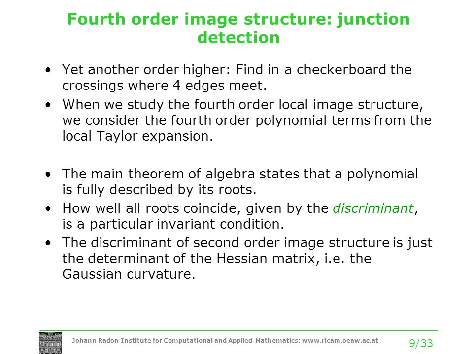 Johann Radon Institute for Computational and Applied Mathematics: www.ricam.oeaw.ac.at 10/33 Fourth order image structure: junction detection The forth order discriminant is slightly more complicated: