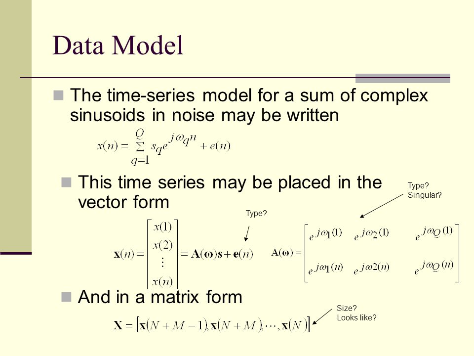 Data Model Two Typical Goals in Time Series Estimation 1)Parameter estimation Number of signals Q The frequencies themselves The signal amplitudes 2)Noise reduction Find a cleaner version of x(n) Typical assumptions Signal model is stationary over a block Noise is pre-whitened as needed N >= M (more snapshots than sensors)