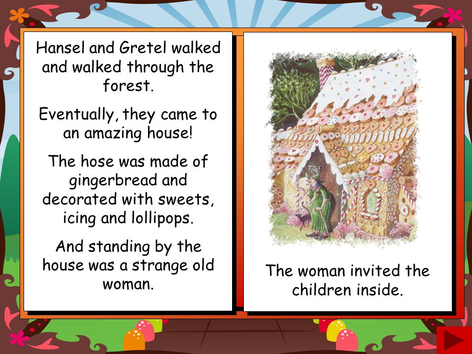 Hansel was not worried! He told Gretel what he had done but, when they looked along the path, there was no sign of the bread crumbs. They had been eat