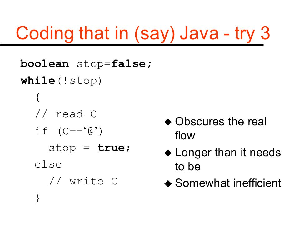 Coding that in (say) Java - try 3 boolean stop=false; while(!stop) { // read C if (C== ' @ ' ) stop = true; else // write C } u Obscures the real flow u Longer than it needs to be u Somewhat inefficient