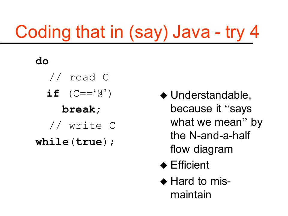"Coding that in (say) Java - try 4 do // read C if (C== ' @ ' ) break; // write C while(true); u Understandable, because it "" says what we mean "" by th"