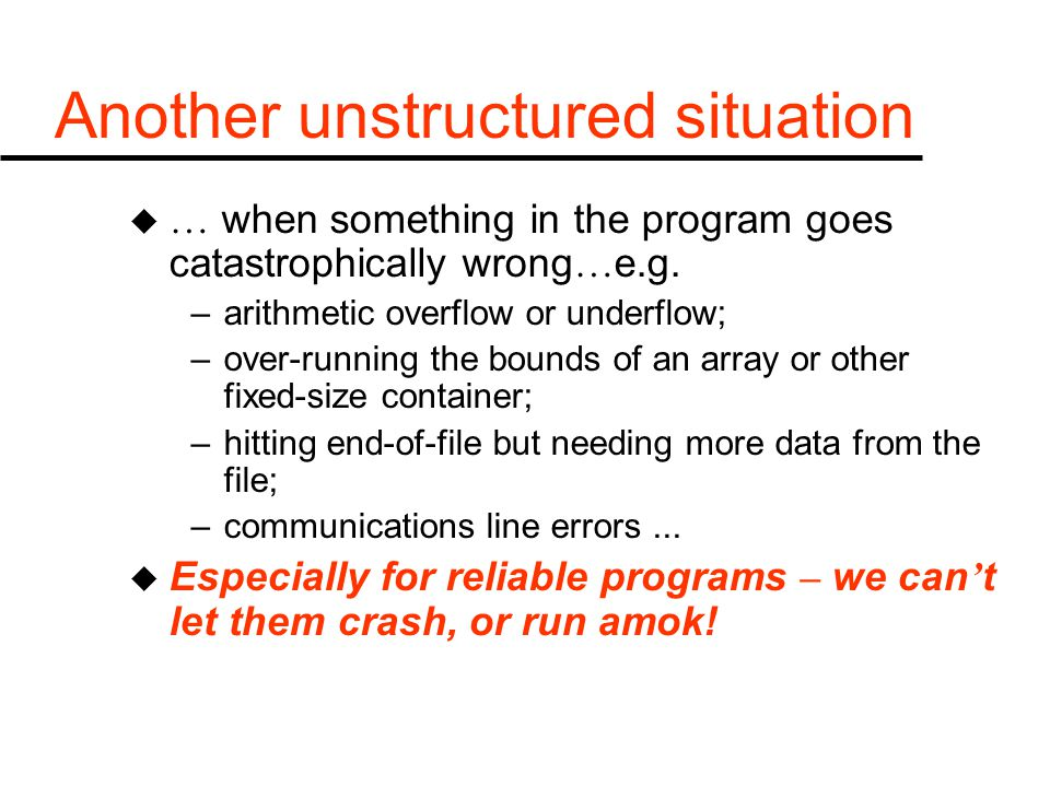 Another unstructured situation u … when something in the program goes catastrophically wrong … e.g. –arithmetic overflow or underflow; –over-running t