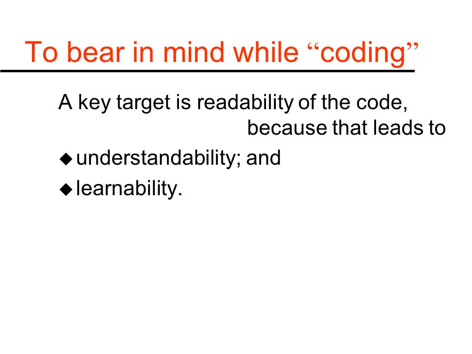 "To bear in mind while "" coding "" A key target is readability of the code, because that leads to u understandability; and u learnability."
