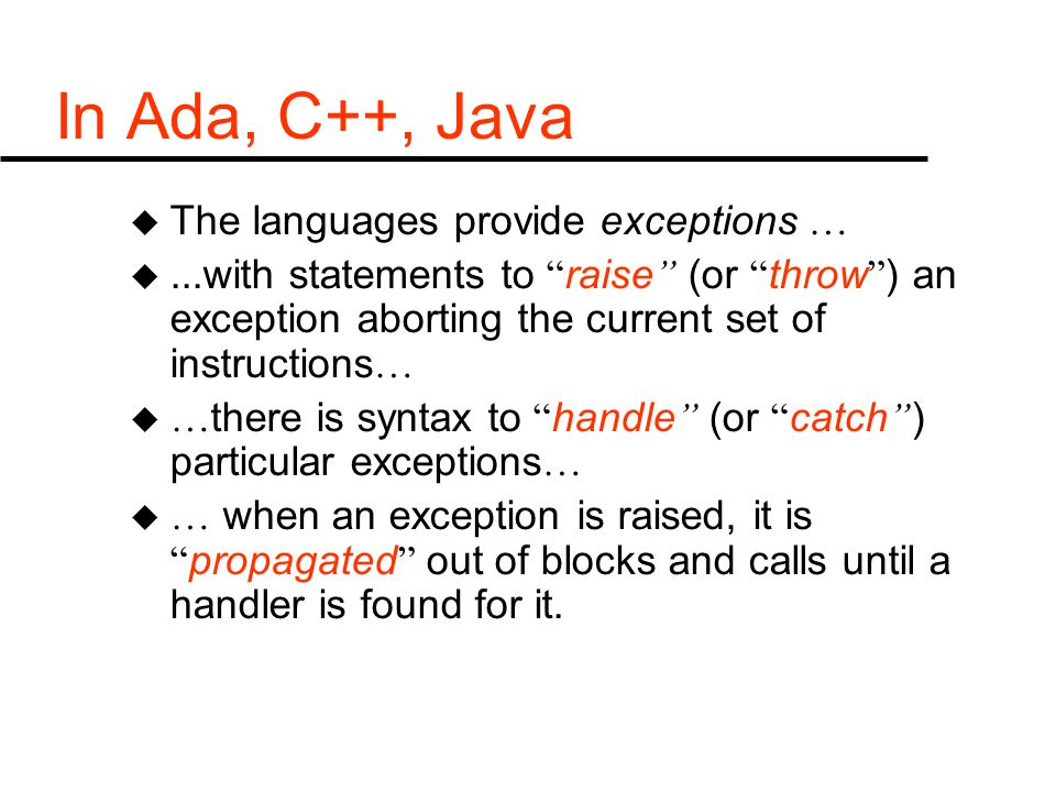 "In Ada, C++, Java u The languages provide exceptions … u...with statements to "" raise "" (or "" throw "" ) an exception aborting the current set of instr"