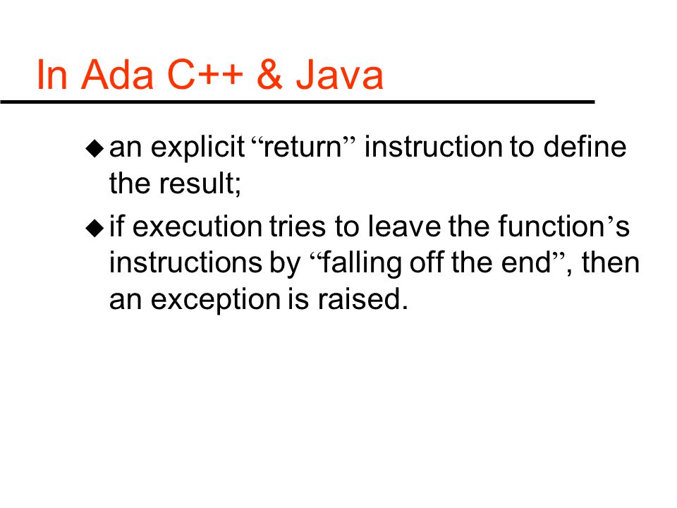 In Ada C++ & Java u an explicit return instruction to define the result; u if execution tries to leave the function ' s instructions by falling off the end , then an exception is raised.