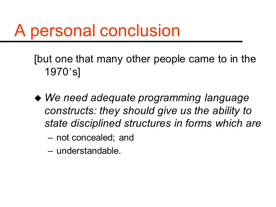 A personal conclusion [but one that many other people came to in the 1970 ' s] u We need adequate programming language constructs: they should give us the ability to state disciplined structures in forms which are –not concealed; and –understandable.