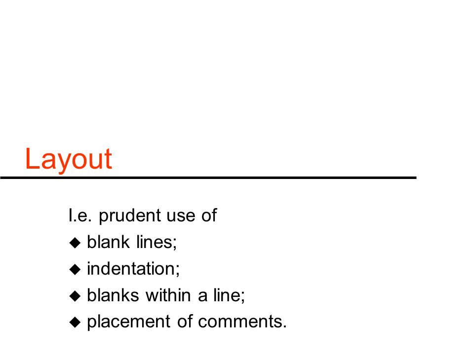 Layout I.e. prudent use of u blank lines; u indentation; u blanks within a line; u placement of comments.
