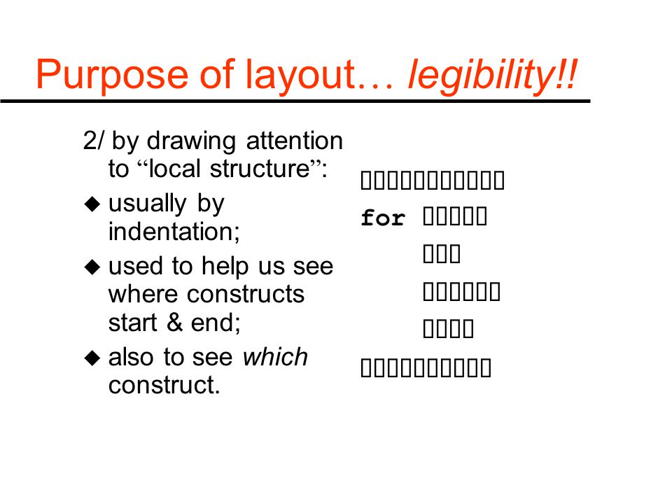 "Purpose of layout … legibility!! 2/ by drawing attention to "" local structure "" : u usually by indentation; u used to help us see where constructs sta"