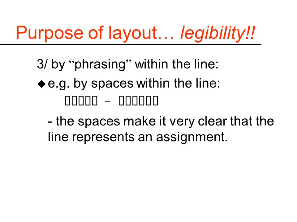 "Purpose of layout … legibility!! 3/ by "" phrasing "" within the line: u e.g. by spaces within the line:  =  - the spaces make it very clear"