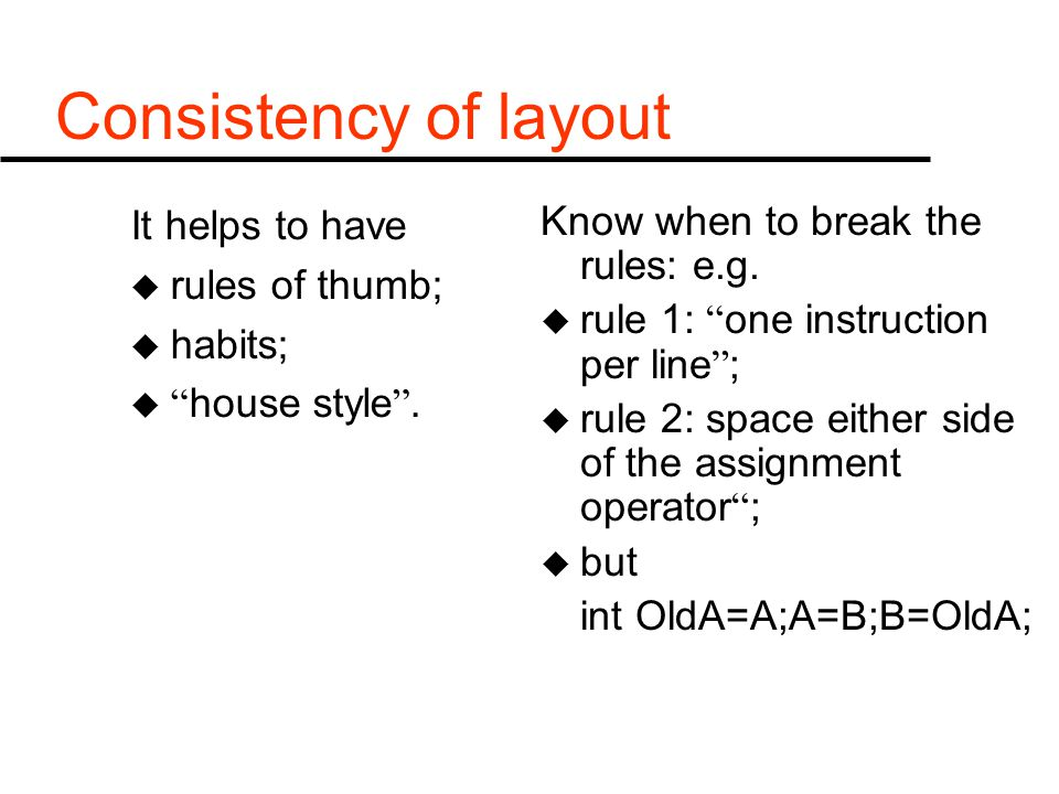 "Consistency of layout It helps to have u rules of thumb; u habits; u "" house style "". Know when to break the rules: e.g. u rule 1: "" one instruction p"