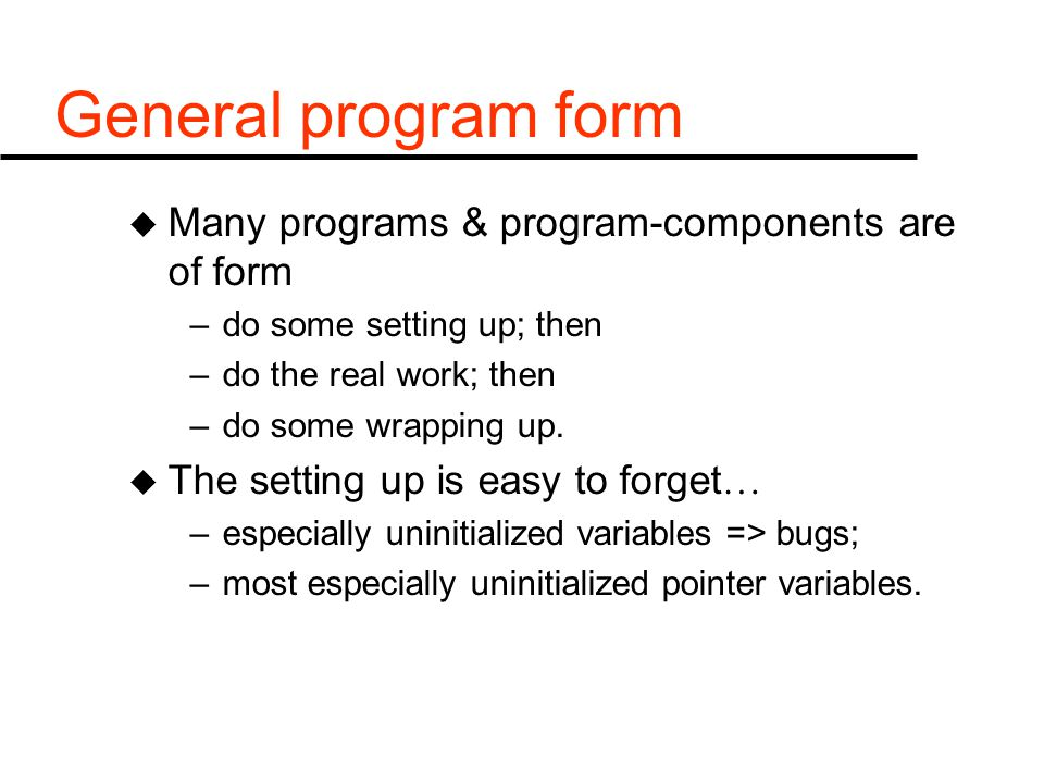 General program form u Many programs & program-components are of form –do some setting up; then –do the real work; then –do some wrapping up.