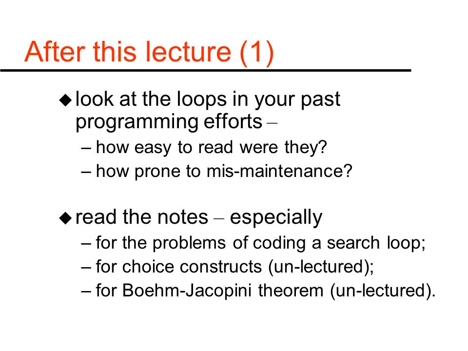 After this lecture (1) u look at the loops in your past programming efforts – –how easy to read were they? –how prone to mis-maintenance? u read the n