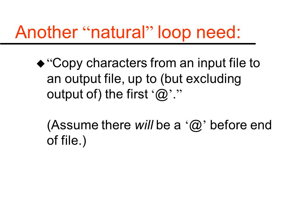 Another natural loop need: u Copy characters from an input file to an output file, up to (but excluding output of) the first ' @ '.