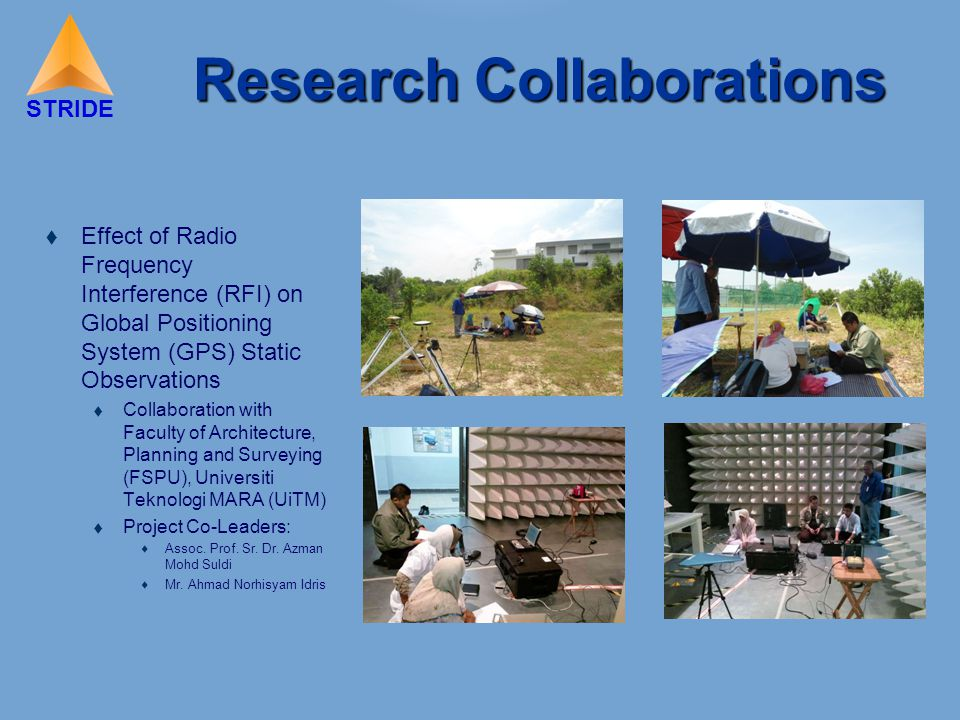 STRIDE Research Collaborations  Effect of Radio Frequency Interference (RFI) on Global Positioning System (GPS) Static Observations  Collaboration with Faculty of Architecture, Planning and Surveying (FSPU), Universiti Teknologi MARA (UiTM)  Project Co-Leaders:  Assoc.