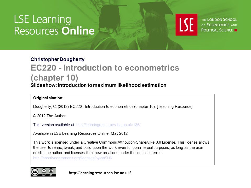 Christopher Dougherty EC220 - Introduction to econometrics (chapter 10) Slideshow: introduction to maximum likelihood estimation Original citation: Dougherty, C.