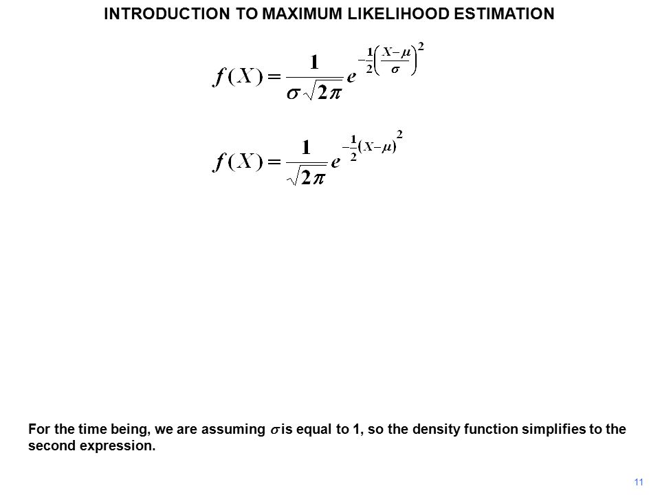 11 INTRODUCTION TO MAXIMUM LIKELIHOOD ESTIMATION For the time being, we are assuming  is equal to 1, so the density function simplifies to the second expression.