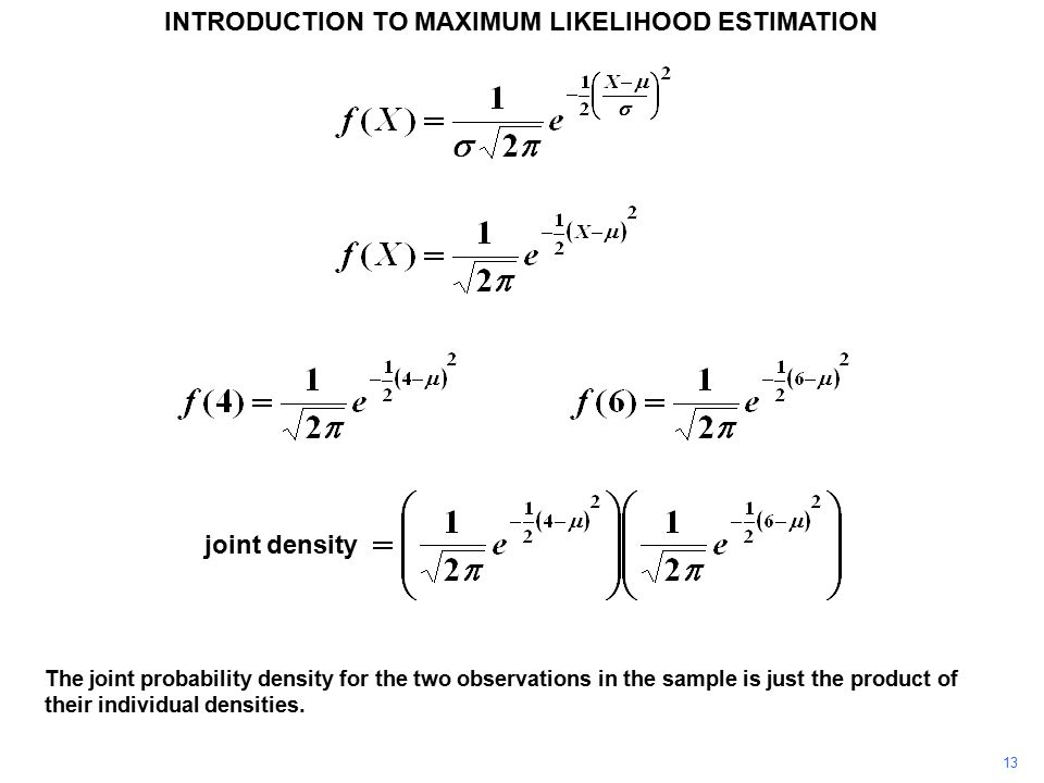 13 INTRODUCTION TO MAXIMUM LIKELIHOOD ESTIMATION The joint probability density for the two observations in the sample is just the product of their ind