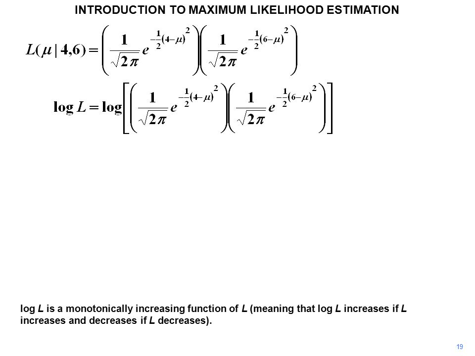 19 INTRODUCTION TO MAXIMUM LIKELIHOOD ESTIMATION log L is a monotonically increasing function of L (meaning that log L increases if L increases and decreases if L decreases).