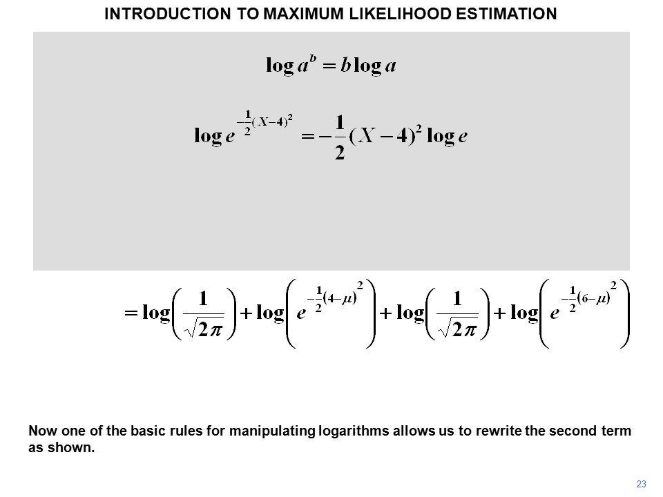 23 INTRODUCTION TO MAXIMUM LIKELIHOOD ESTIMATION Now one of the basic rules for manipulating logarithms allows us to rewrite the second term as shown.