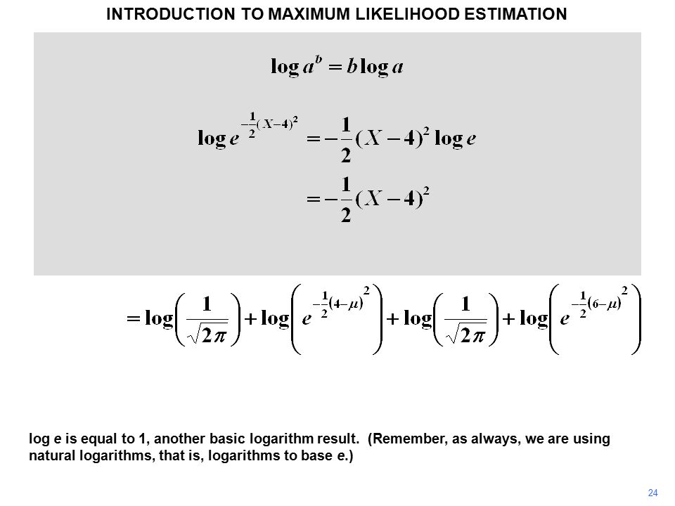 24 INTRODUCTION TO MAXIMUM LIKELIHOOD ESTIMATION log e is equal to 1, another basic logarithm result. (Remember, as always, we are using natural logar