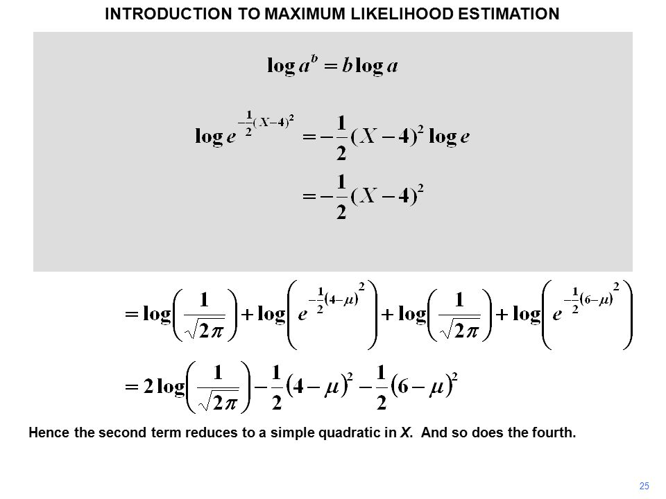 25 INTRODUCTION TO MAXIMUM LIKELIHOOD ESTIMATION Hence the second term reduces to a simple quadratic in X. And so does the fourth.