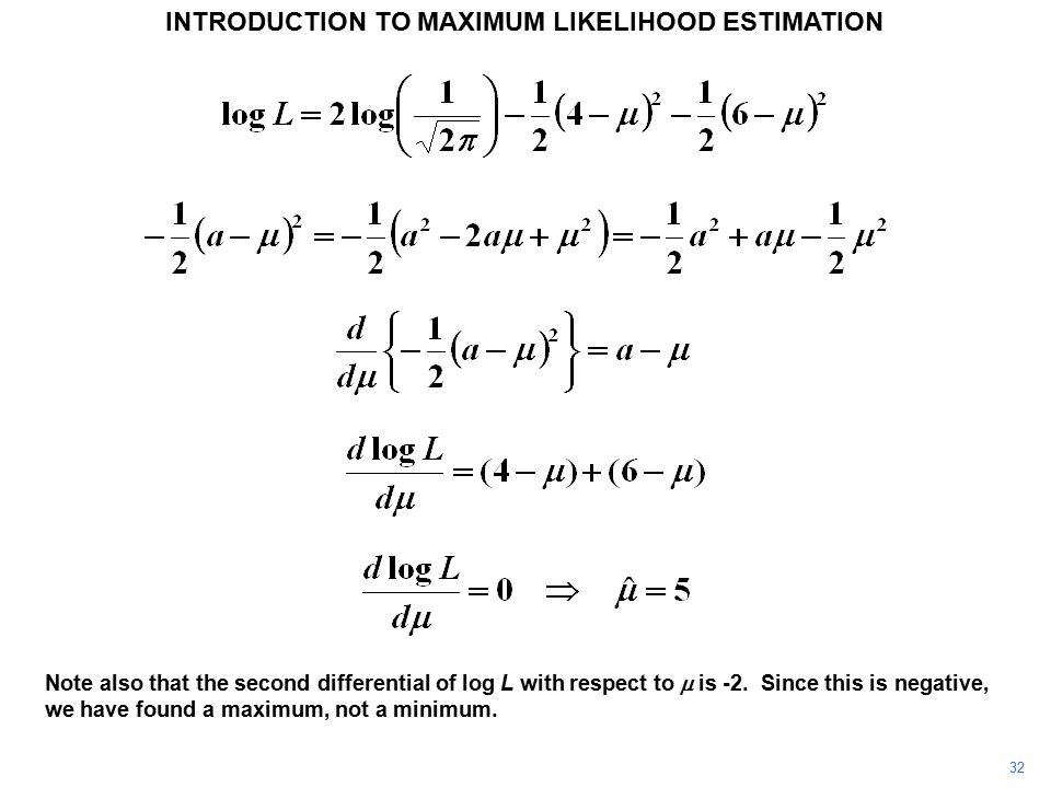 32 INTRODUCTION TO MAXIMUM LIKELIHOOD ESTIMATION Note also that the second differential of log L with respect to  is -2. Since this is negative, we h