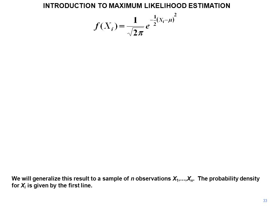 33 INTRODUCTION TO MAXIMUM LIKELIHOOD ESTIMATION We will generalize this result to a sample of n observations X 1,...,X n. The probability density for