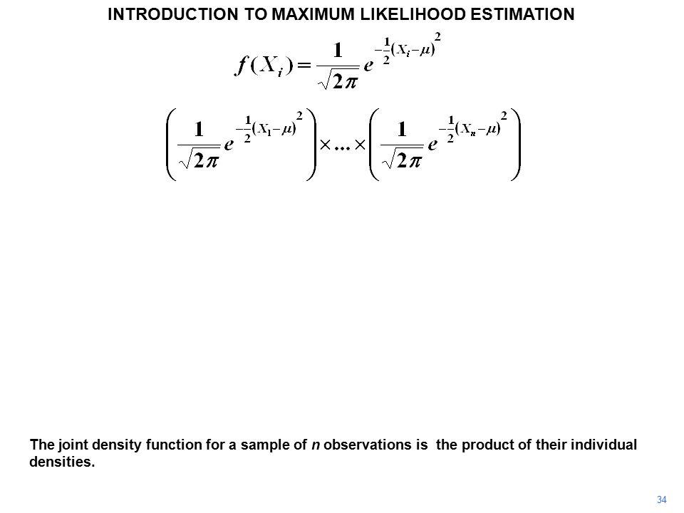 34 INTRODUCTION TO MAXIMUM LIKELIHOOD ESTIMATION The joint density function for a sample of n observations is the product of their individual densities.