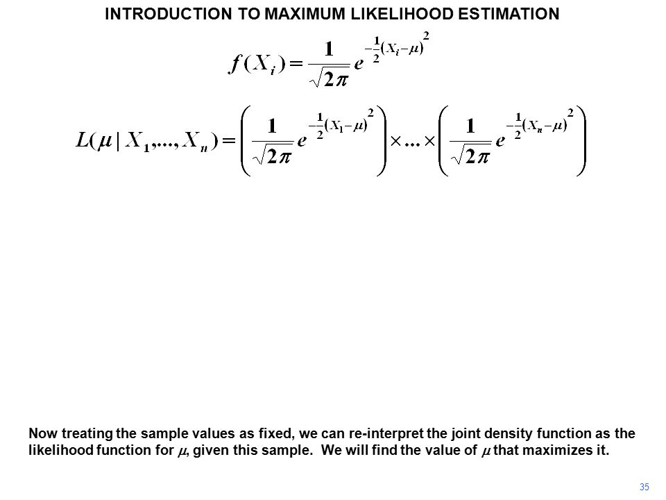 35 INTRODUCTION TO MAXIMUM LIKELIHOOD ESTIMATION Now treating the sample values as fixed, we can re-interpret the joint density function as the likeli