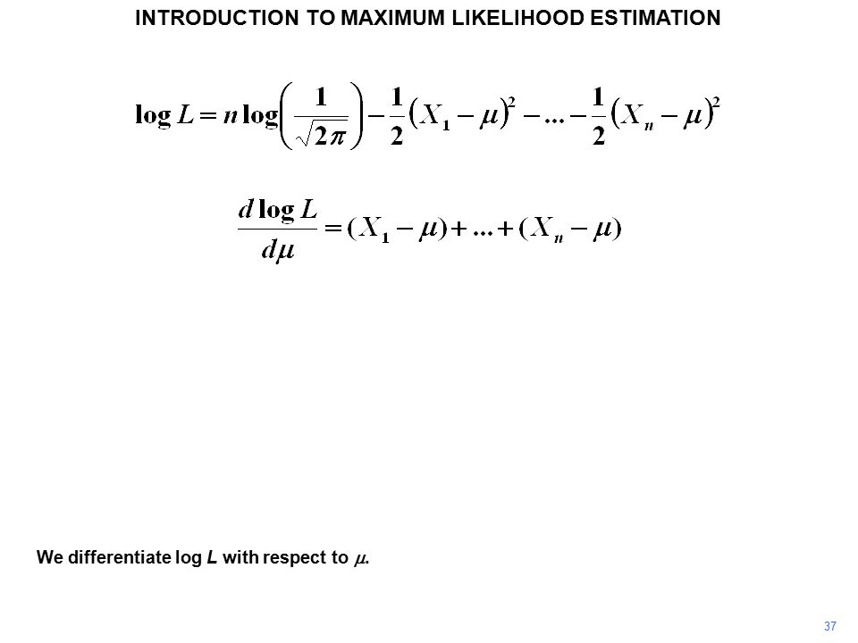 37 INTRODUCTION TO MAXIMUM LIKELIHOOD ESTIMATION We differentiate log L with respect to .