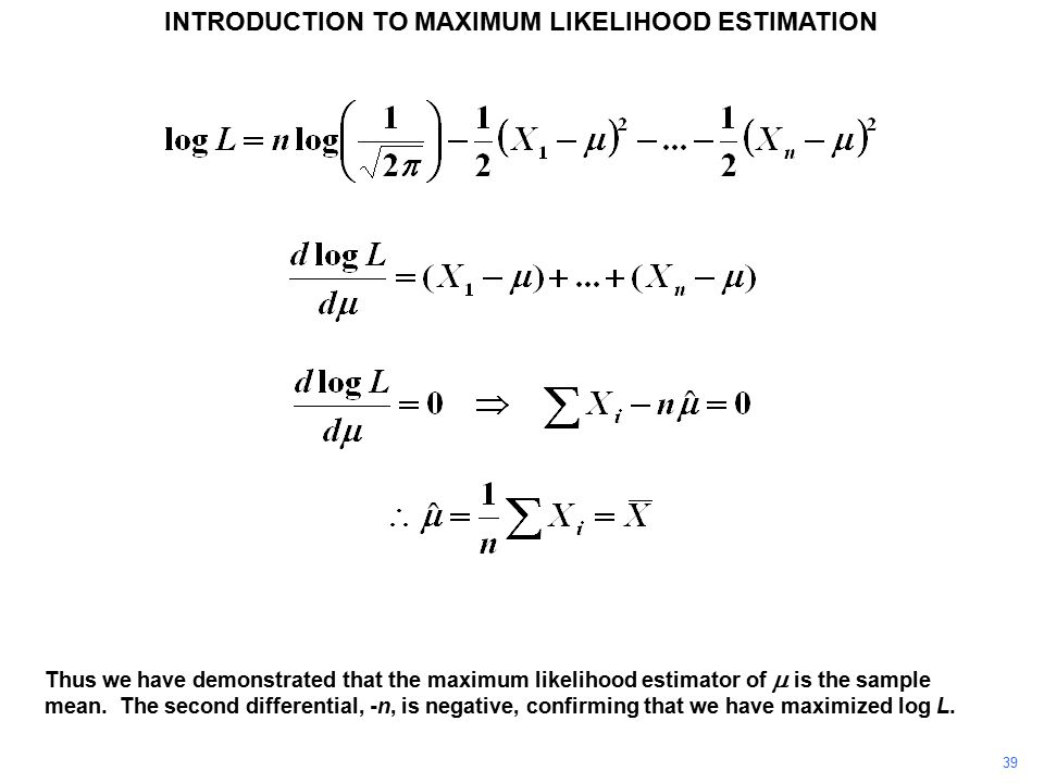 39 INTRODUCTION TO MAXIMUM LIKELIHOOD ESTIMATION Thus we have demonstrated that the maximum likelihood estimator of  is the sample mean.