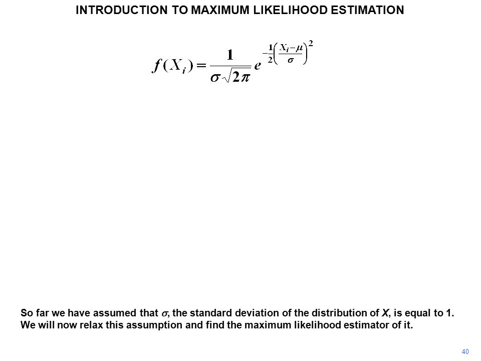 40 INTRODUCTION TO MAXIMUM LIKELIHOOD ESTIMATION So far we have assumed that , the standard deviation of the distribution of X, is equal to 1.