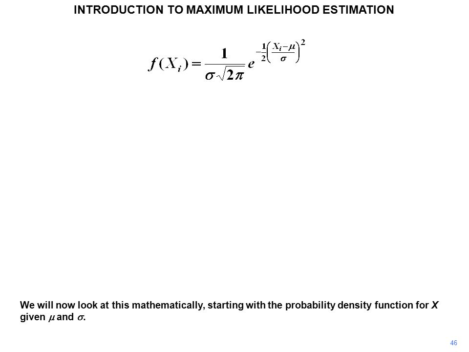 46 INTRODUCTION TO MAXIMUM LIKELIHOOD ESTIMATION We will now look at this mathematically, starting with the probability density function for X given  and .