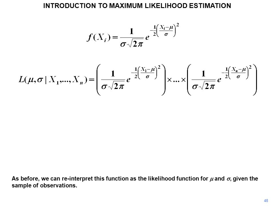48 INTRODUCTION TO MAXIMUM LIKELIHOOD ESTIMATION As before, we can re-interpret this function as the likelihood function for  and , given the sample of observations.