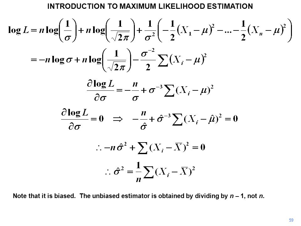 59 INTRODUCTION TO MAXIMUM LIKELIHOOD ESTIMATION Note that it is biased. The unbiased estimator is obtained by dividing by n – 1, not n.