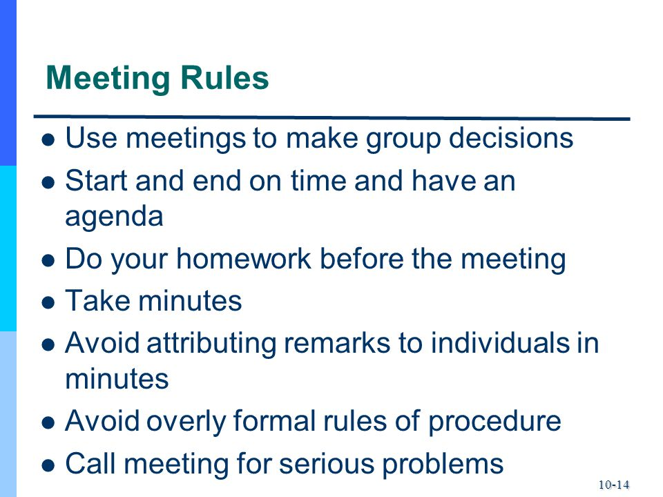 10-14 Meeting Rules Use meetings to make group decisions Start and end on time and have an agenda Do your homework before the meeting Take minutes Avo